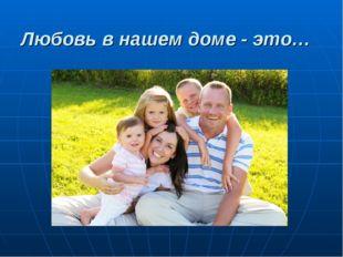 Любовь в нашем доме - это…