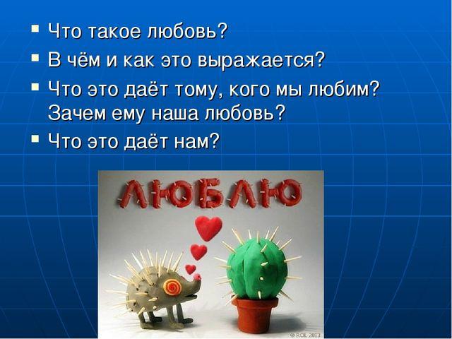 Что такое любовь? В чём и как это выражается? Что это даёт тому, кого мы люби...