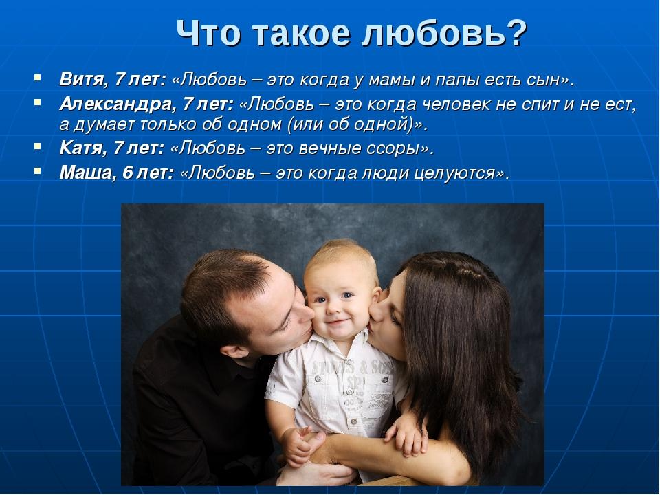 Что такое любовь? Витя, 7 лет: «Любовь – это когда у мамы и папы есть сын». А...