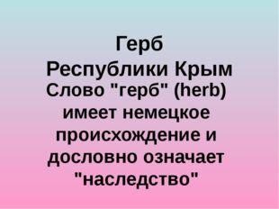 """Герб Республики Крым Слово """"герб"""" (herb) имеет немецкое происхождение и досло"""