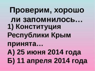 Проверим, хорошо ли запомнилось… 1) Конституция Республики Крым принята… А) 2