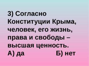 3) Согласно Конституции Крыма, человек, его жизнь, права и свободы – высшая ц