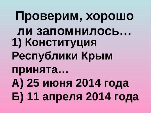 Проверим, хорошо ли запомнилось… 1) Конституция Республики Крым принята… А) 2...