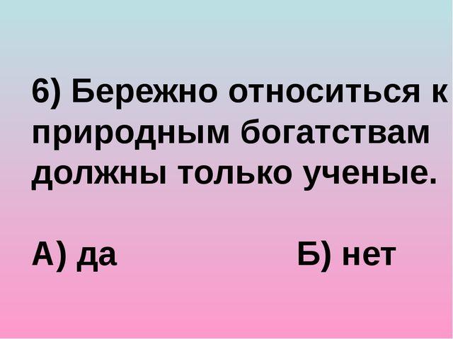 6) Бережно относиться к природным богатствам должны только ученые. А) да Б) нет