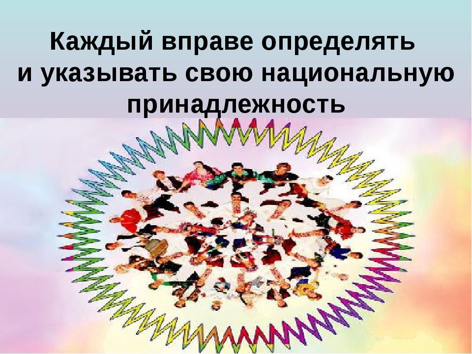 Каждый вправе определять и указывать свою национальную принадлежность