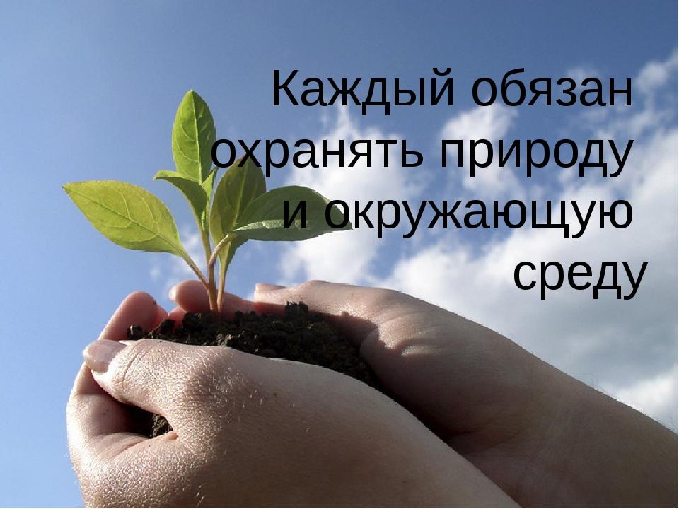Каждый обязан охранять природу и окружающую среду
