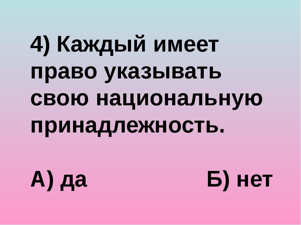 4) Каждый имеет право указывать свою национальную принадлежность. А) да Б) нет