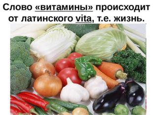Слово «витамины» происходит от латинского vita, т.е. жизнь.