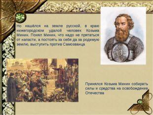 Но нашёлся на земле русской, в краю нижегородском удалой человек Козьма Минин