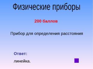 200 баллов Прибор для определения расстояния Ответ: линейка.