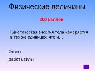 200 баллов Кинетическая энергия тела измеряется в тех же единицах, что и… От