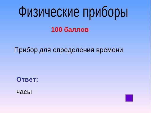 100 баллов Прибор для определения времени Ответ: часы