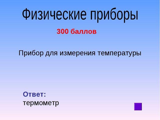 300 баллов Прибор для измерения температуры Ответ: термометр