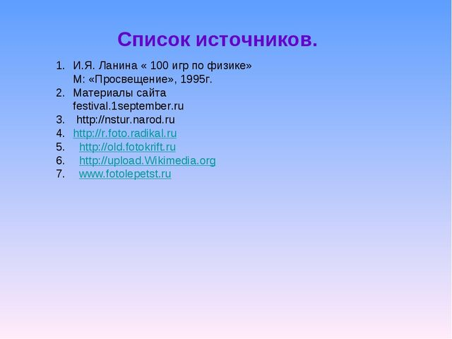 Список источников. И.Я. Ланина « 100 игр по физике» М: «Просвещение», 1995г....