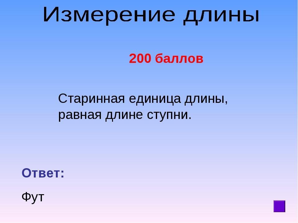 200 баллов Старинная единица длины, равная длине ступни. Ответ: Фут