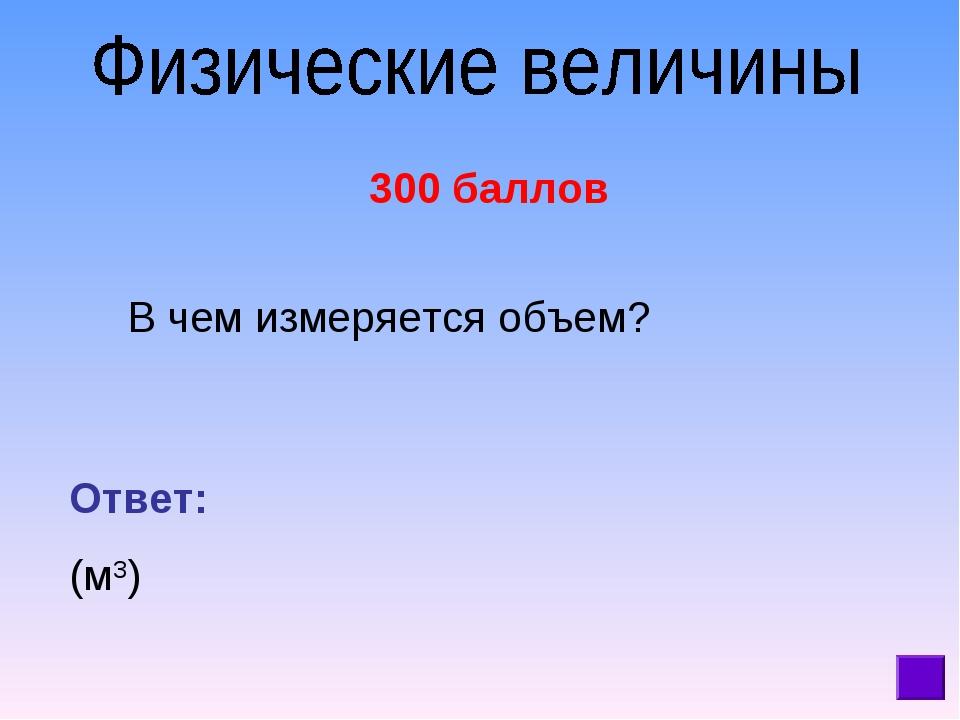 300 баллов В чем измеряется объем? Ответ: (м3)