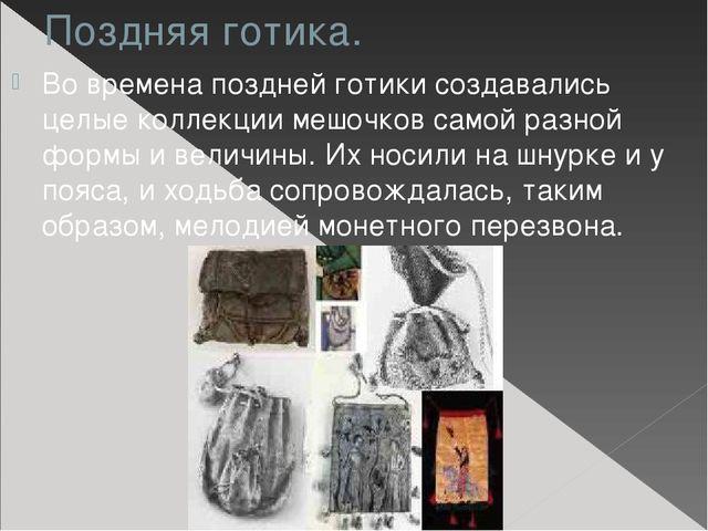 Поздняя готика. Во времена поздней готики создавались целые коллекции мешочко...