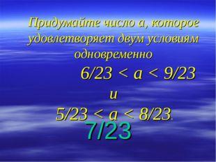 Придумайте число а, которое удовлетворяет двум условиям одновременно 6/23 < а