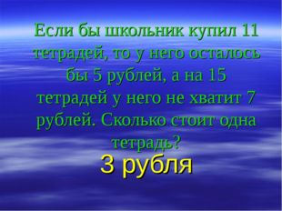 Если бы школьник купил 11 тетрадей, то у него осталось бы 5 рублей, а на 15 т