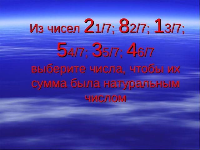 Из чисел 21/7; 82/7; 13/7; 54/7; 35/7; 46/7 выберите числа, чтобы их сумма б...