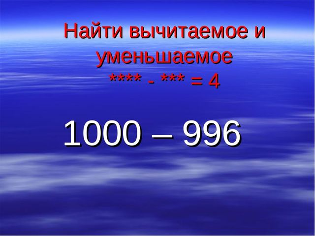 Найти вычитаемое и уменьшаемое **** - *** = 4 1000 – 996