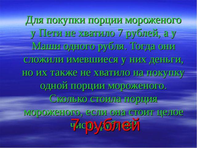 Для покупки порции мороженого у Пети не хватило 7 рублей, а у Маши одного руб...
