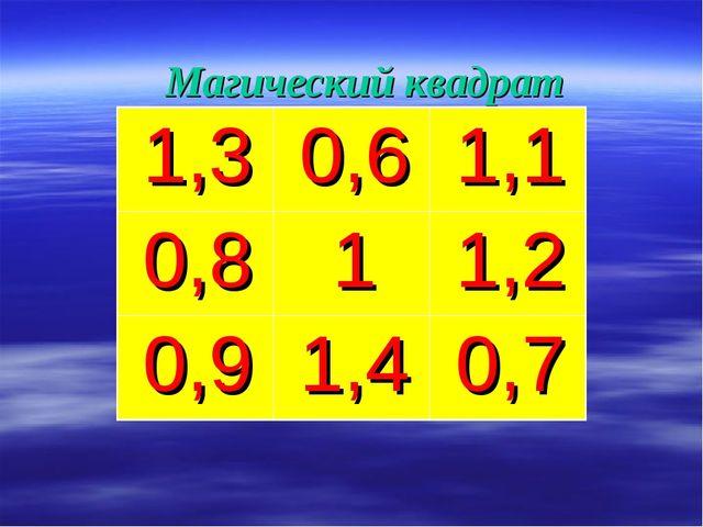 Магический квадрат    1,30,61,1 0,811,2 0,91,40,7