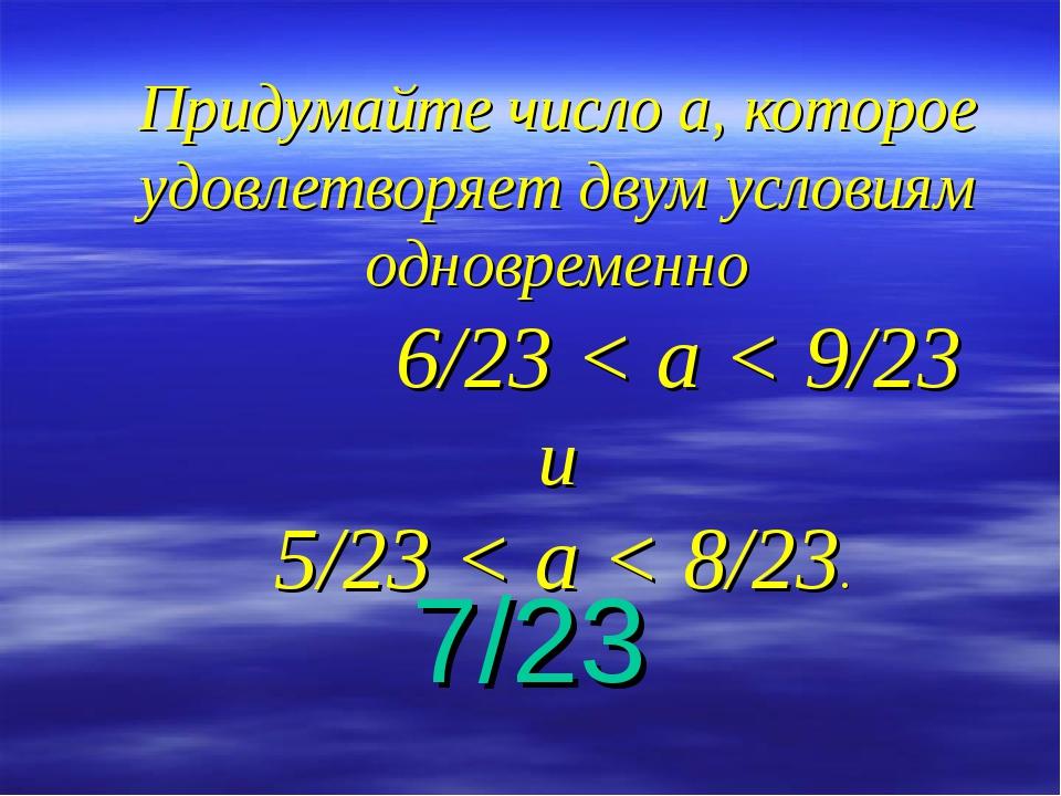 Придумайте число а, которое удовлетворяет двум условиям одновременно 6/23 < а...