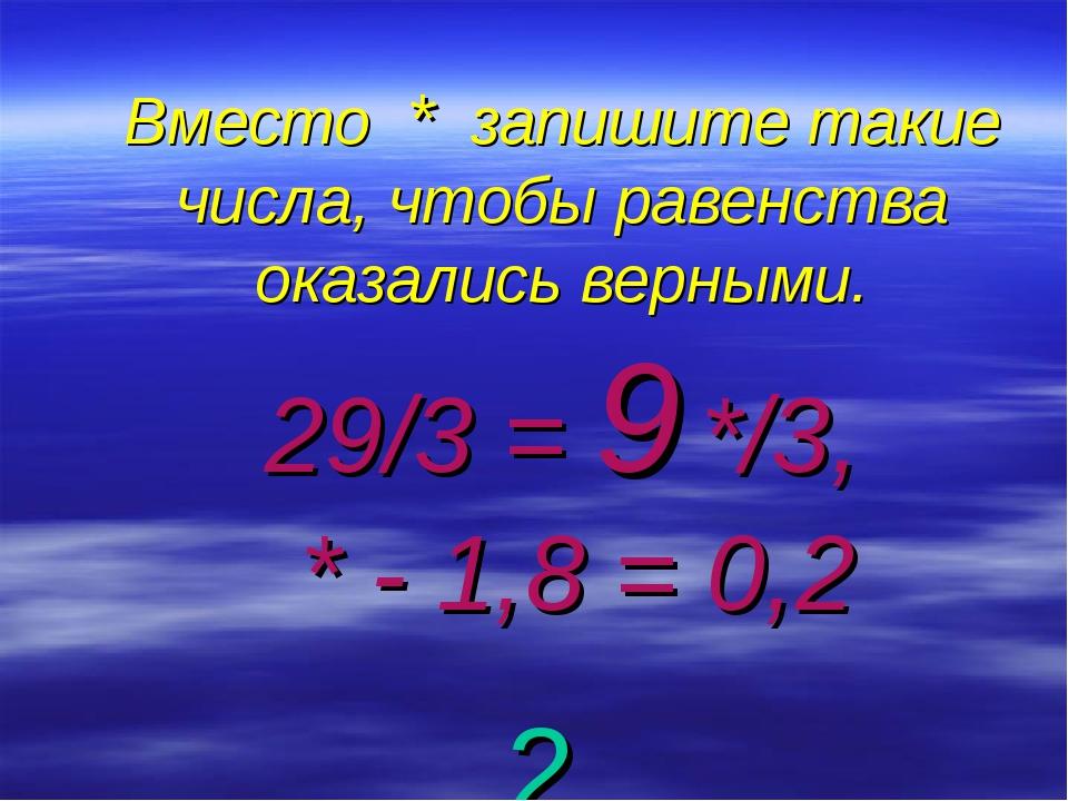 Вместо * запишите такие числа, чтобы равенства оказались верными. 29/3 = 9 */...