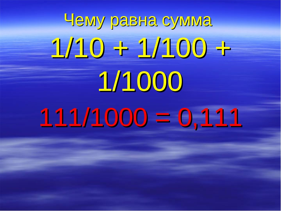 Чему равна сумма 1/10 + 1/100 + 1/1000 111/1000 = 0,111