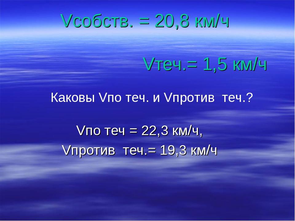 Vсобств. = 20,8 км/ч Vтеч.= 1,5 км/ч Vпо теч = 22,3 км/ч, Vпротив теч.= 19,3...