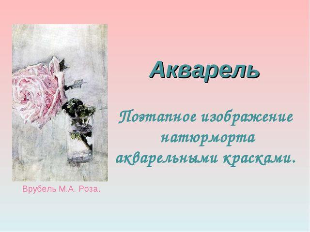 Акварель Поэтапное изображение натюрморта акварельными красками. Врубель М.А...