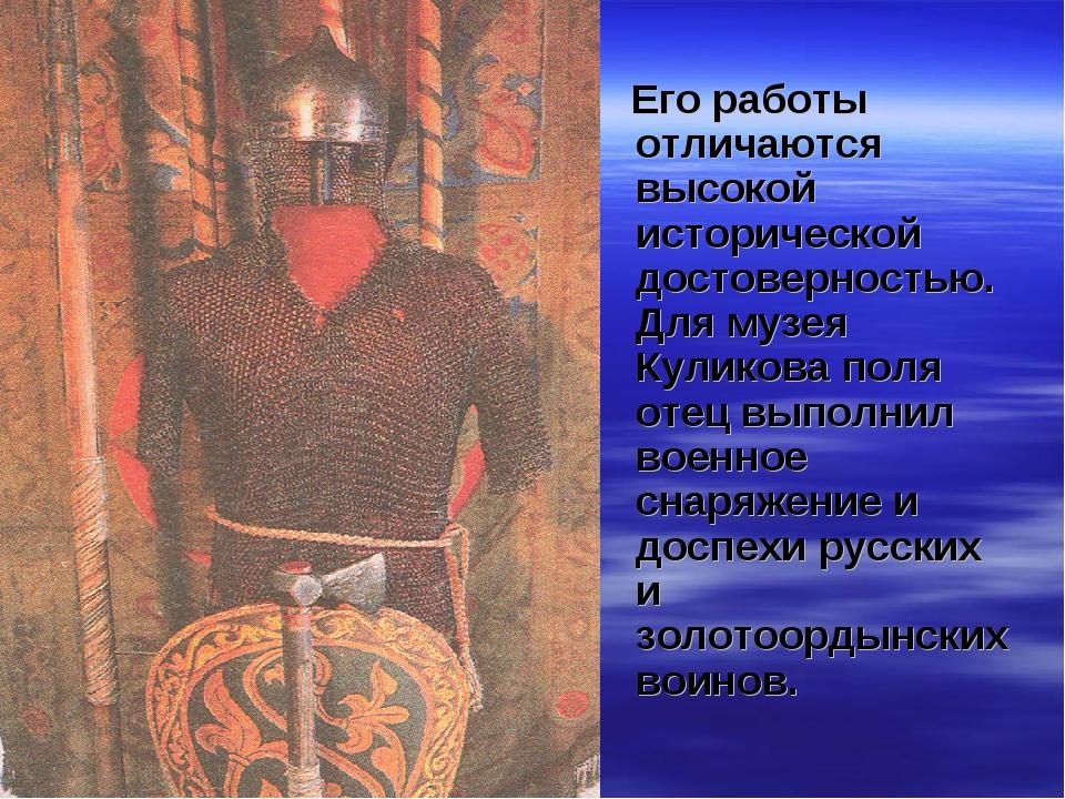 Его работы отличаются высокой исторической достоверностью. Для музея Куликов...