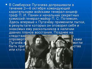 В Симбирске Пугачева допрашивали в течение 2—6 октября командующий карательны