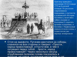 Стоя на эшафоте, Пугачев крестился на соборы, кланялся на все стороны и гово