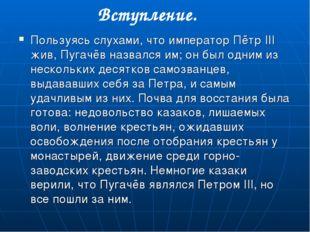 Вступление. Пользуясь слухами, что император Пётр III жив, Пугачёв назвался и