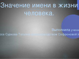 Значение имени в жизни человека. Выполнила ученица 10 класса Суркова Татьяна