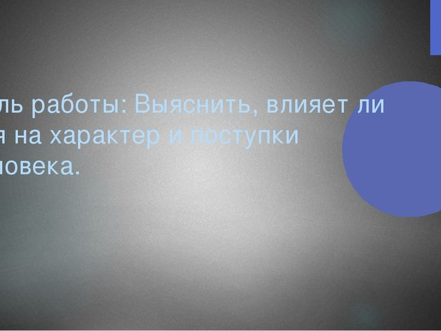Цель работы: Выяснить, влияет ли имя на характер и поступки человека.