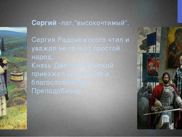 """Сергий -лат.""""высокочтимый"""". Сергия Радонежского чтил и уважал не только прос..."""