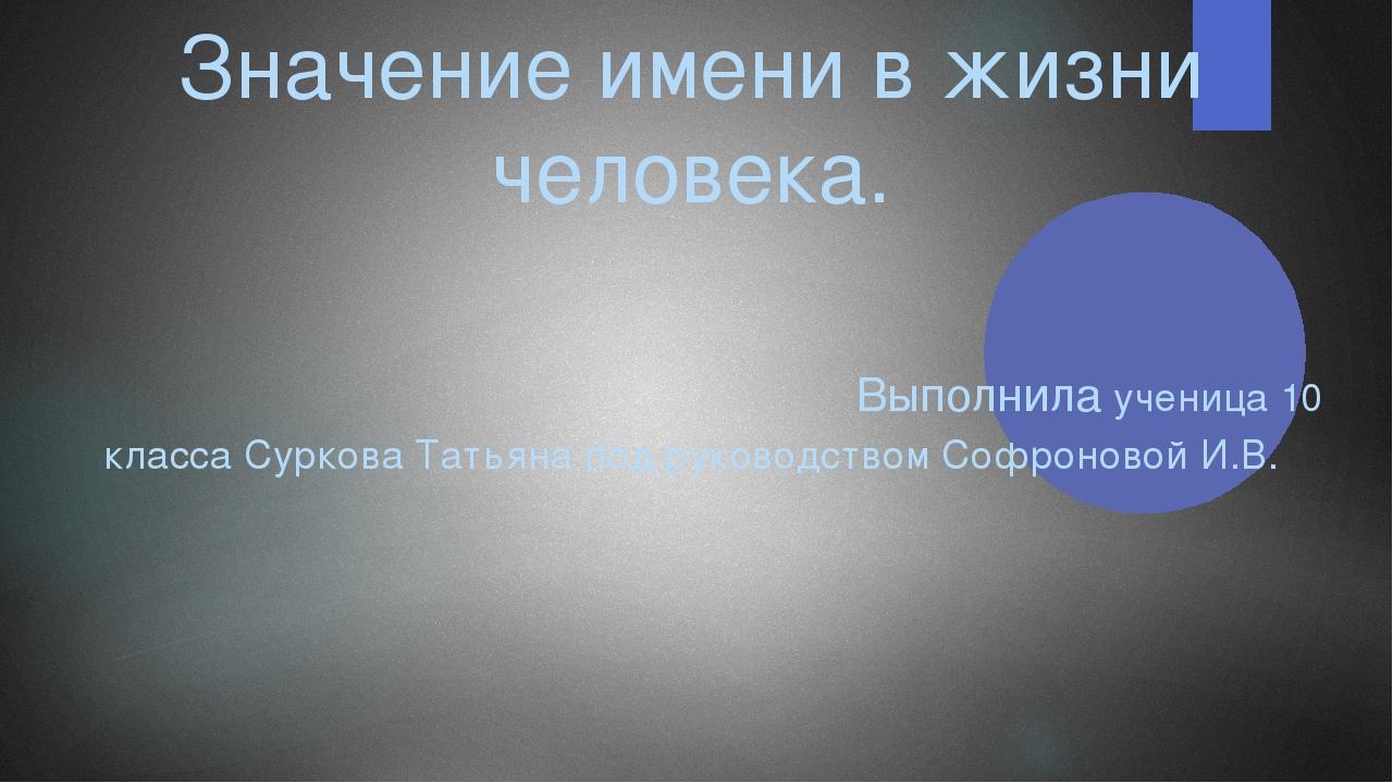 Значение имени в жизни человека. Выполнила ученица 10 класса Суркова Татьяна...