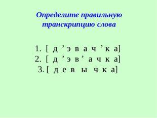 1. [ д ' э в а ч ' к а] 2. [ д ' э в ' а ч к а] 3. [ д е в ы ч к а] Определит