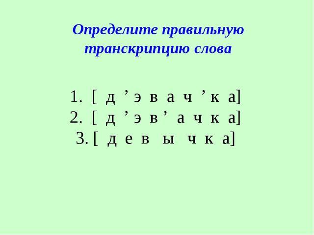1. [ д ' э в а ч ' к а] 2. [ д ' э в ' а ч к а] 3. [ д е в ы ч к а] Определит...