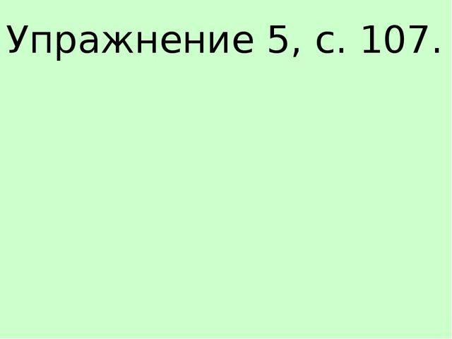 Упражнение 5, с. 107.