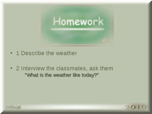 "1 Describe the weather 2 Interview the classmates, ask them ""What is the weat"