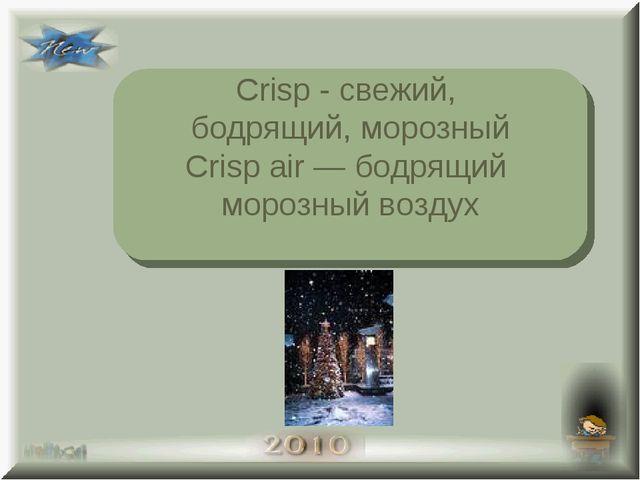 Crisp - свежий, бодрящий, морозный Crisp air — бодрящий морозный воздух