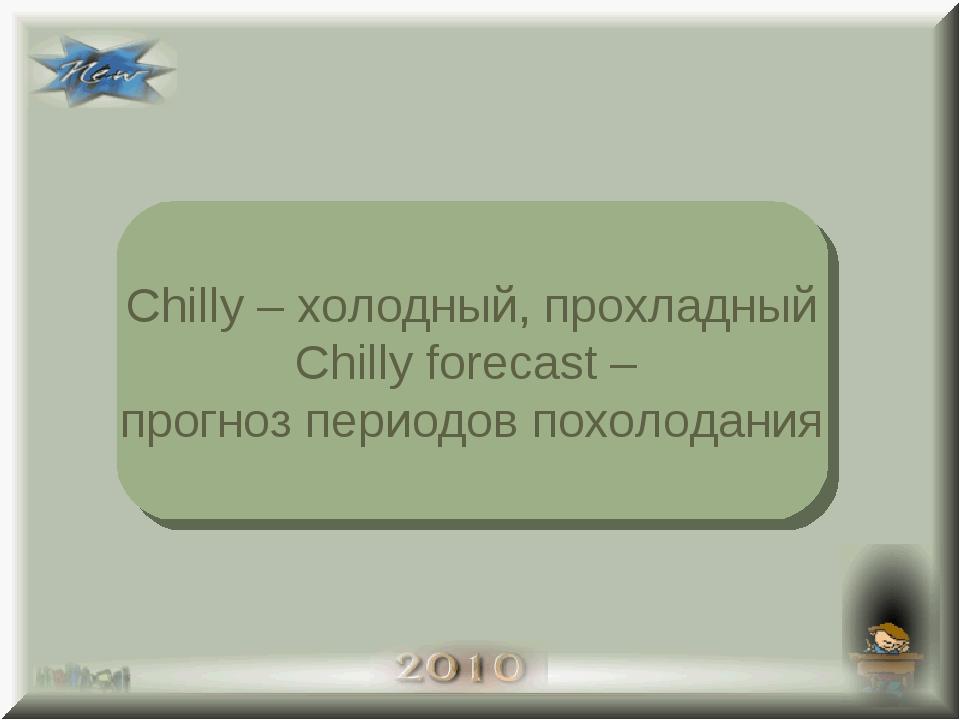 Chilly – холодный, прохладный Chilly forecast – прогноз периодов похолодания