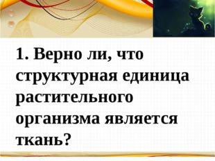 Борисова Анна Владимировна 1. Верно ли, что структурная единица растительног