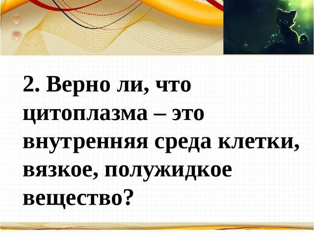 Борисова Анна Владимировна 2. Верно ли, что цитоплазма – это внутренняя сред...