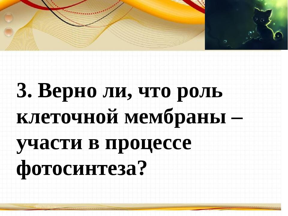 Борисова Анна Владимировна 3. Верно ли, что роль клеточной мембраны – участи...