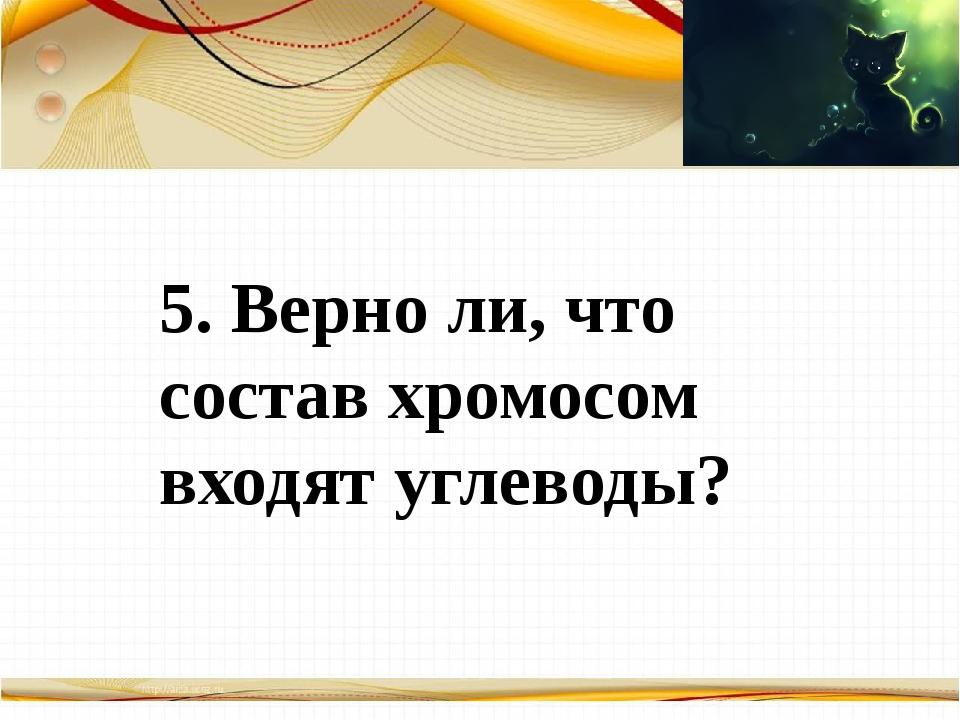 Борисова Анна Владимировна 5. Верно ли, что состав хромосом входят углеводы?